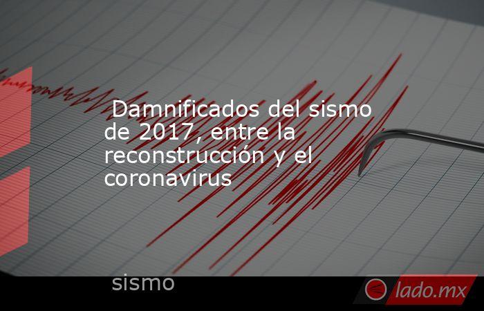 Damnificados del sismo de 2017, entre la reconstrucción y el coronavirus. Noticias en tiempo real