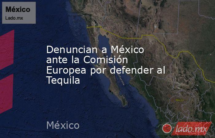 Denuncian a México ante la Comisión Europea por defender al Tequila. Noticias en tiempo real