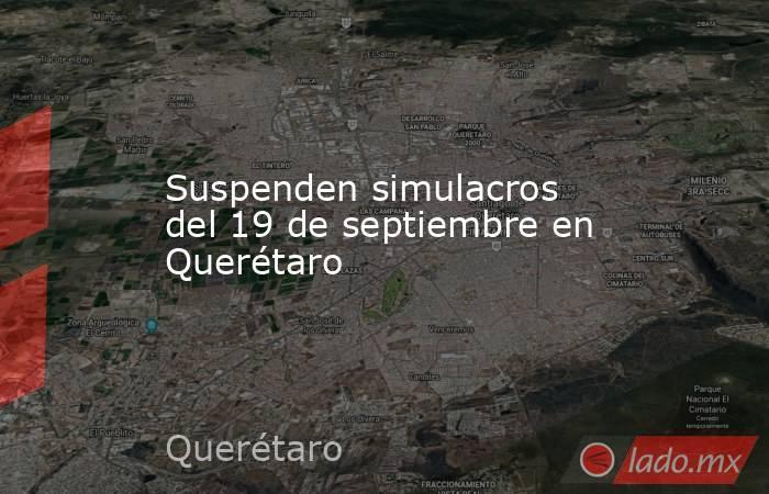 Suspenden simulacros del 19 de septiembre en Querétaro. Noticias en tiempo real