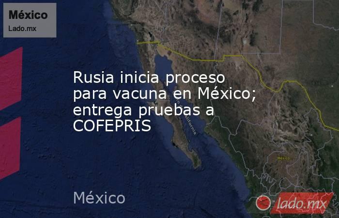 Rusia inicia proceso para vacuna en México; entrega pruebas a COFEPRIS. Noticias en tiempo real