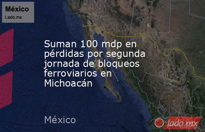 Suman 100 mdp en pérdidas por segunda jornada de bloqueos ferroviarios en Michoacán. Noticias en tiempo real