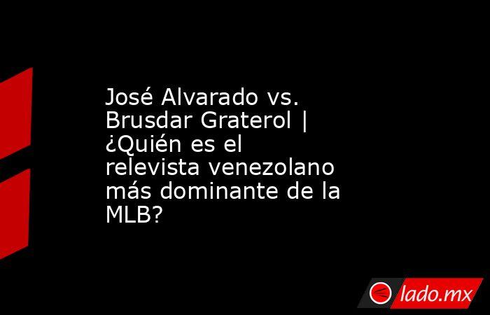 José Alvarado vs. Brusdar Graterol | ¿Quién es el relevista venezolano más dominante de la MLB?. Noticias en tiempo real