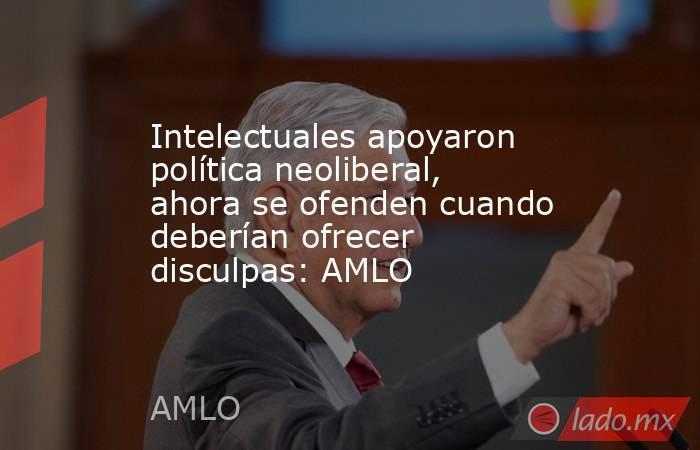 Intelectuales apoyaron política neoliberal, ahora se ofenden cuando deberían ofrecer disculpas: AMLO. Noticias en tiempo real