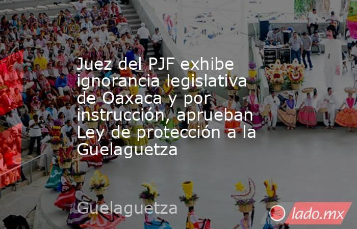 Juez del PJF exhibe ignorancia legislativa de Oaxaca y por instrucción, aprueban Ley de protección a la Guelaguetza. Noticias en tiempo real