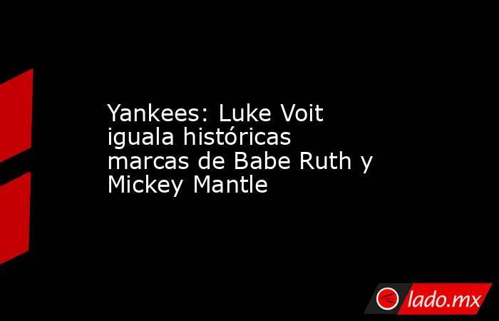 Yankees: Luke Voit iguala históricas marcas de Babe Ruth y Mickey Mantle. Noticias en tiempo real