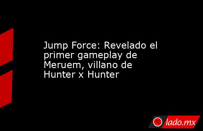Jump Force: Revelado el primer gameplay de Meruem, villano de Hunter x Hunter. Noticias en tiempo real