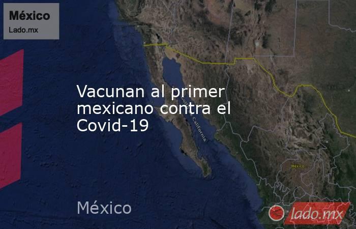 Vacunan al primer mexicano contra el Covid-19. Noticias en tiempo real