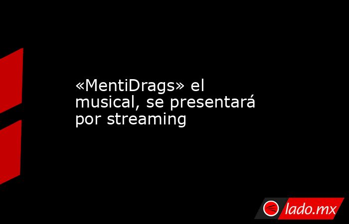 «MentiDrags» el musical, se presentará por streaming. Noticias en tiempo real