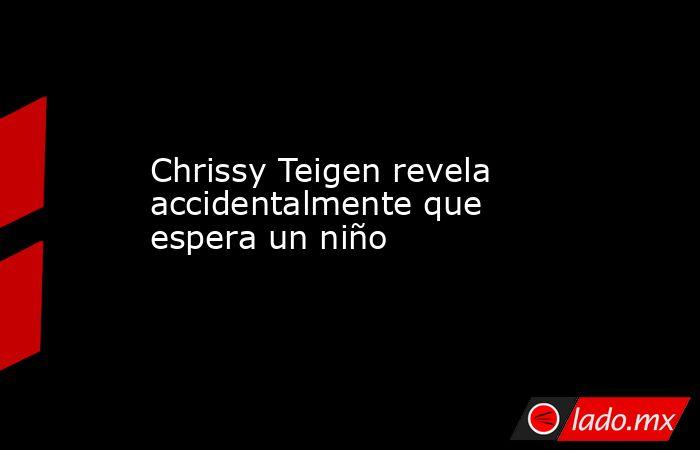 Chrissy Teigen revela accidentalmente que espera un niño. Noticias en tiempo real
