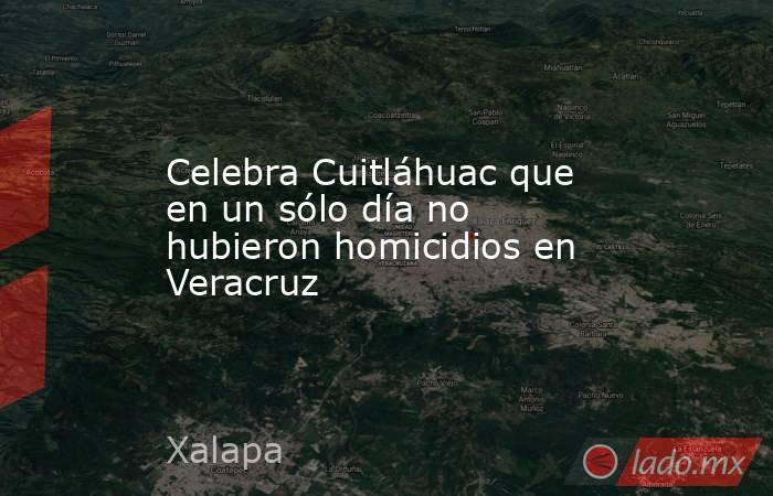 Celebra Cuitláhuac que en un sólo día no hubieron homicidios en Veracruz. Noticias en tiempo real