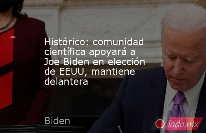 Histórico: comunidad científica apoyará a Joe Biden en elección de EEUU, mantiene delantera. Noticias en tiempo real
