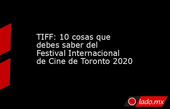 TIFF: 10 cosas que debes saber del Festival Internacional de Cine de Toronto 2020. Noticias en tiempo real