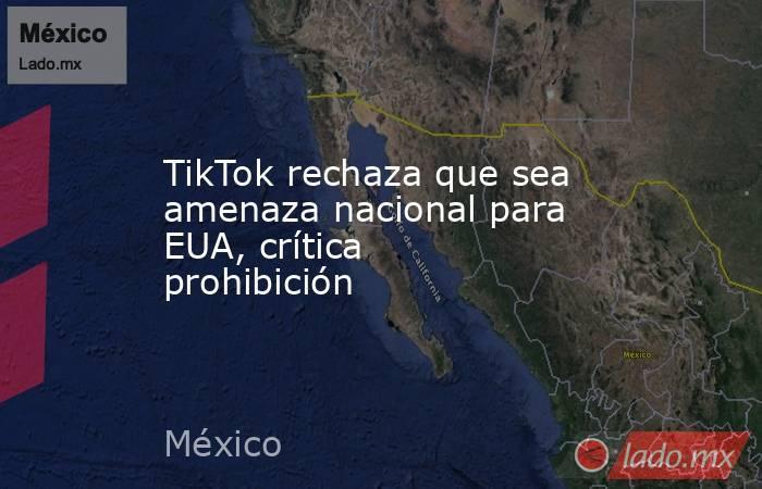 TikTok rechaza que sea amenaza nacional para EUA, crítica prohibición. Noticias en tiempo real
