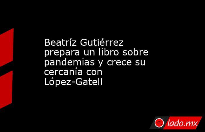 Beatríz Gutiérrez prepara un libro sobre pandemias y crece su cercanía con López-Gatell. Noticias en tiempo real