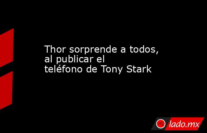 Thor sorprende a todos, al publicar el teléfono de Tony Stark. Noticias en tiempo real