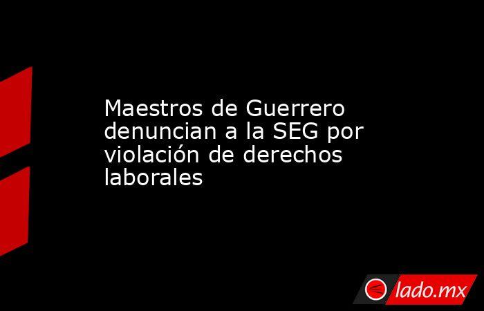 Maestros de Guerrero denuncian a la SEG por violación de derechos laborales. Noticias en tiempo real