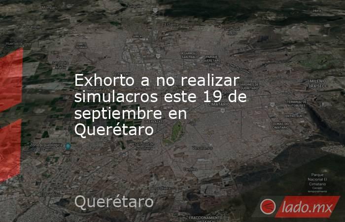Exhorto a no realizar simulacros este 19 de septiembre en Querétaro. Noticias en tiempo real