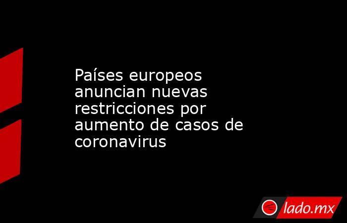 Países europeos anuncian nuevas restricciones por aumento de casos de coronavirus. Noticias en tiempo real