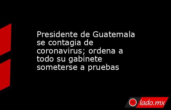 Presidente de Guatemala se contagia de coronavirus; ordena a todo su gabinete someterse a pruebas. Noticias en tiempo real