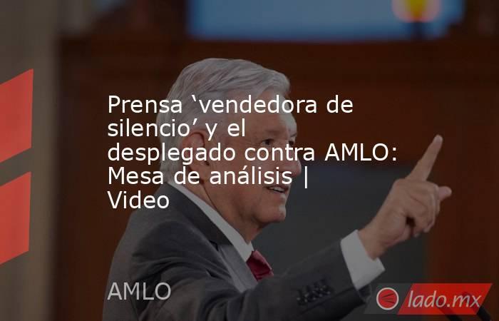 Prensa 'vendedora de silencio' y el desplegado contra AMLO: Mesa de análisis | Video. Noticias en tiempo real