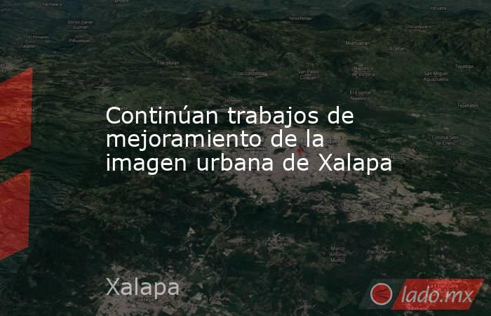Continúan trabajos de mejoramiento de la imagen urbana de Xalapa. Noticias en tiempo real