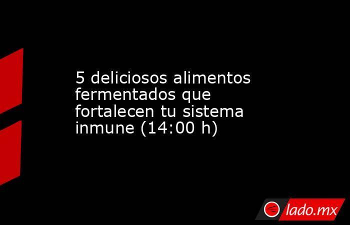 5 deliciosos alimentos fermentados que fortalecen tu sistema inmune (14:00 h). Noticias en tiempo real