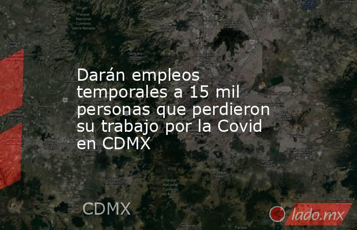 Darán empleos temporales a 15 mil personas que perdieron su trabajo por la Covid en CDMX. Noticias en tiempo real