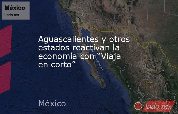 """Aguascalientes y otros estados reactivan la economía con """"Viaja en corto"""". Noticias en tiempo real"""