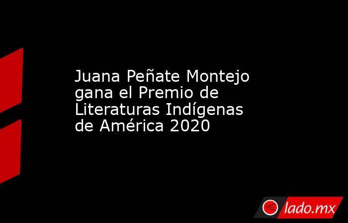 Juana Peñate Montejo gana el Premio de Literaturas Indígenas de América 2020. Noticias en tiempo real