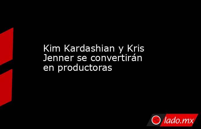 Kim Kardashian y Kris Jenner se convertirán en productoras. Noticias en tiempo real