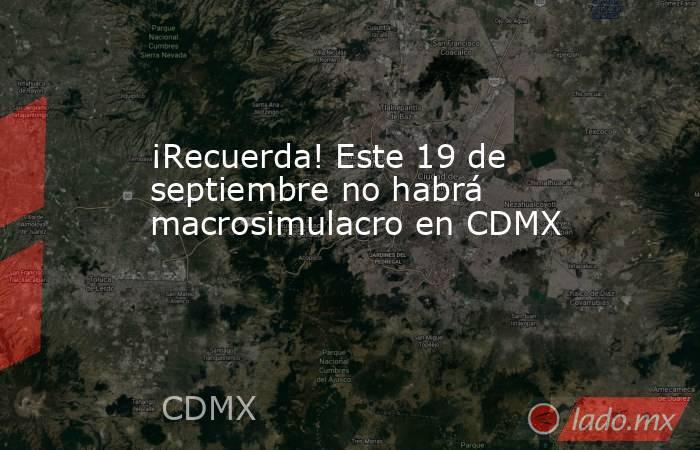 ¡Recuerda! Este 19 de septiembre no habrá macrosimulacro en CDMX     . Noticias en tiempo real