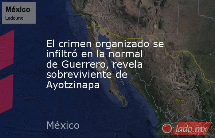 El crimen organizado se infiltró en la normal de Guerrero, revela sobreviviente de Ayotzinapa. Noticias en tiempo real