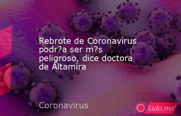 Rebrote de Coronavirus podr?a ser m?s peligroso, dice doctora de Altamira. Noticias en tiempo real