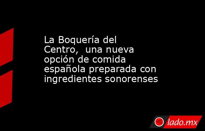 La Boquería del Centro, una nueva opción de comida española preparada con ingredientes sonorenses. Noticias en tiempo real