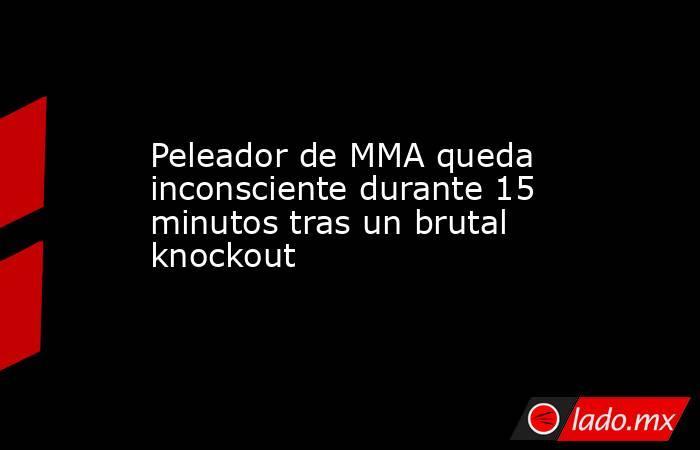 Peleador de MMA queda inconsciente durante 15 minutos tras un brutal knockout. Noticias en tiempo real