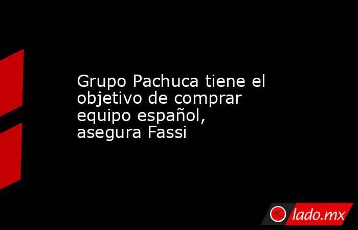 Grupo Pachuca tiene el objetivo de comprar equipo español, asegura Fassi. Noticias en tiempo real