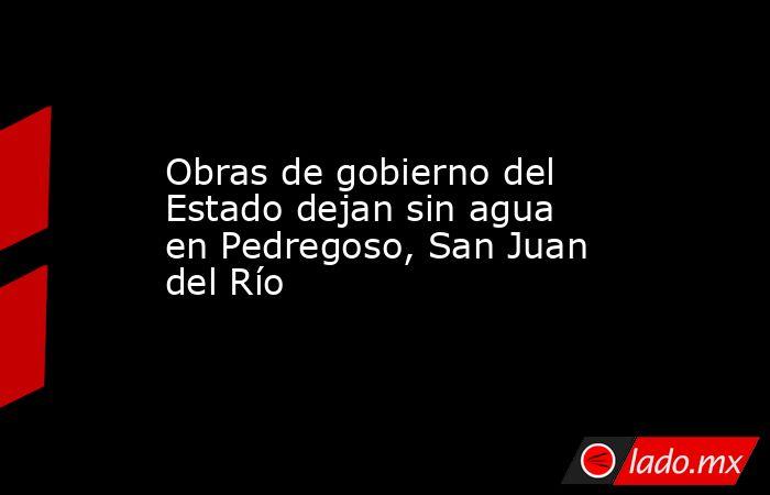 Obras de gobierno del Estado dejan sin agua en Pedregoso, San Juan del Río. Noticias en tiempo real