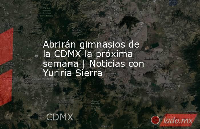 Abrirán gimnasios de la CDMX la próxima semana | Noticias con Yuriria Sierra. Noticias en tiempo real