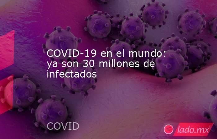 COVID-19 en el mundo: ya son 30 millones de infectados. Noticias en tiempo real