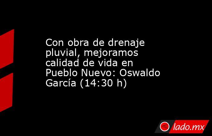 Con obra de drenaje pluvial, mejoramos calidad de vida en Pueblo Nuevo: Oswaldo García (14:30 h). Noticias en tiempo real
