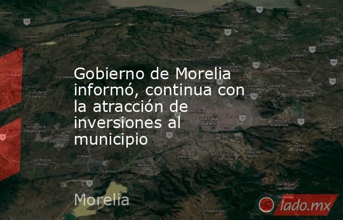 Gobierno de Morelia informó, continua con la atracción de inversiones al municipio. Noticias en tiempo real