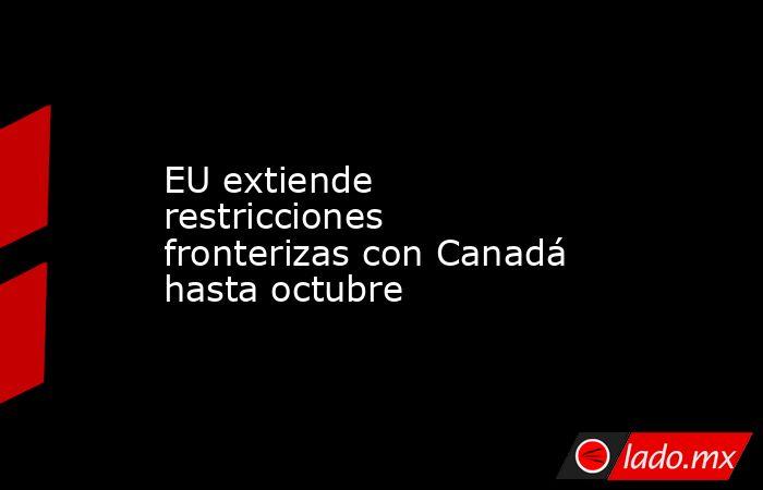 EU extiende restricciones fronterizas con Canadá hasta octubre. Noticias en tiempo real