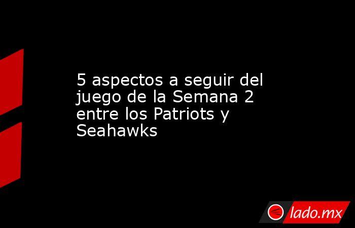 5 aspectos a seguir del juego de la Semana 2 entre los Patriots y Seahawks. Noticias en tiempo real