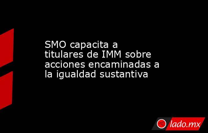 SMO capacita a titulares de IMM sobre acciones encaminadas a la igualdad sustantiva. Noticias en tiempo real