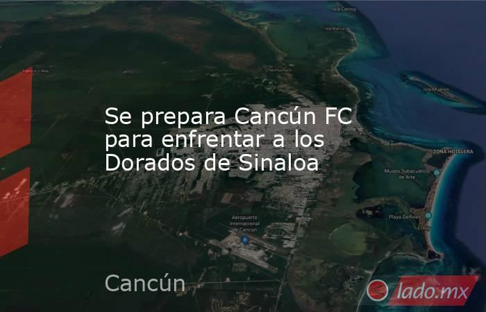Se prepara Cancún FC para enfrentar a los Dorados de Sinaloa. Noticias en tiempo real