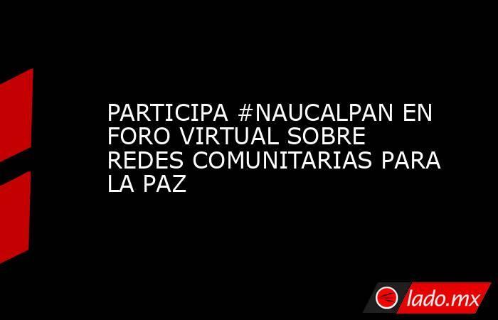 PARTICIPA #NAUCALPAN EN FORO VIRTUAL SOBRE REDES COMUNITARIAS PARA LA PAZ. Noticias en tiempo real
