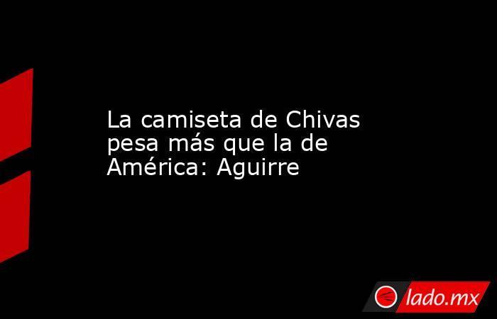 La camiseta de Chivas pesa más que la de América: Aguirre. Noticias en tiempo real