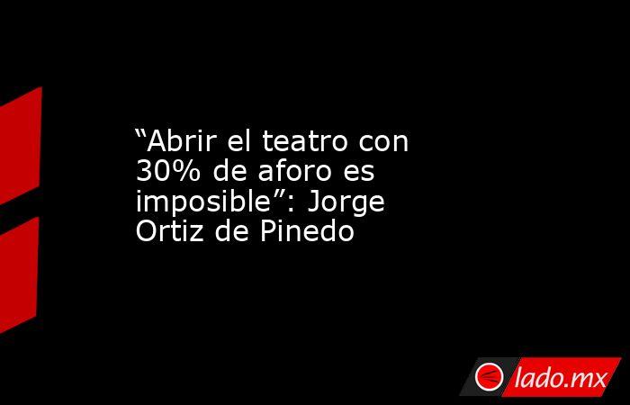 """""""Abrir el teatro con 30% de aforo es imposible"""": Jorge Ortiz de Pinedo . Noticias en tiempo real"""