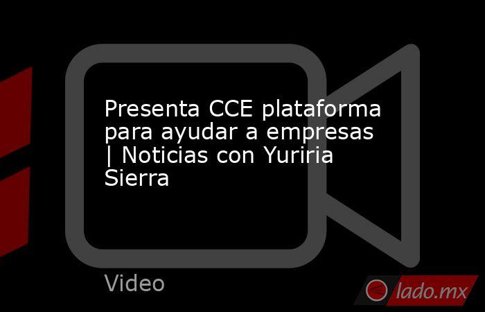 Presenta CCE plataforma para ayudar a empresas | Noticias con Yuriria Sierra. Noticias en tiempo real