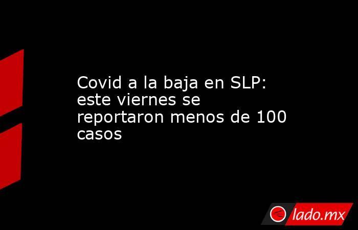 Covid a la baja en SLP: este viernes se reportaron menos de 100 casos. Noticias en tiempo real
